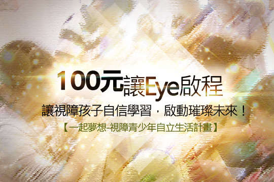 100元!讓Eye啟程【一起夢想-視障青少年自立生活計畫】讓視障孩子自信學習,啟動璀璨未來!