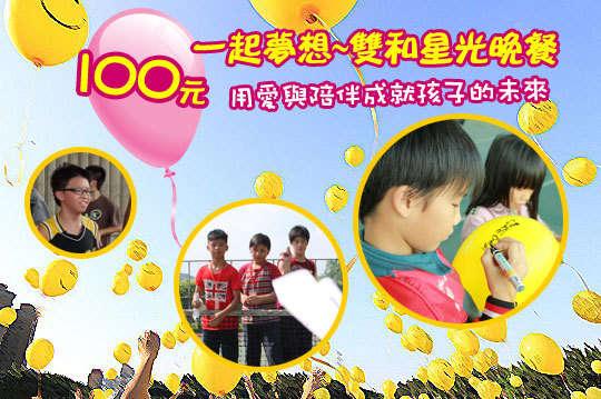 100元,【一起夢想-雙和星光晚餐】,用心陪伴孩子學習與生活,一起夢想邀您一同關心台灣的希望,成就孩子無限的機會!