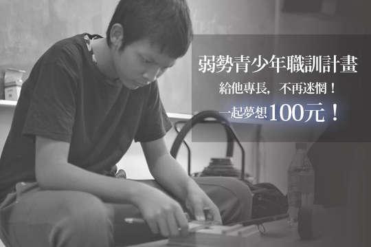 100元!【一起夢想-弱勢青少年職訓計畫】給他專長,不再迷惘!
